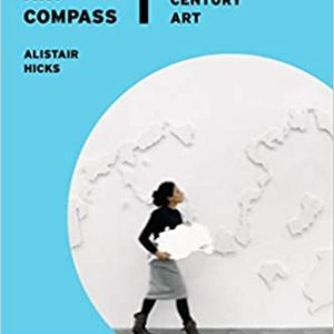 THE GLOBAL ART COMPAS: NEW DIRECTIONS IN 21ST CENTURY ART (ALISTAIR HICKS)