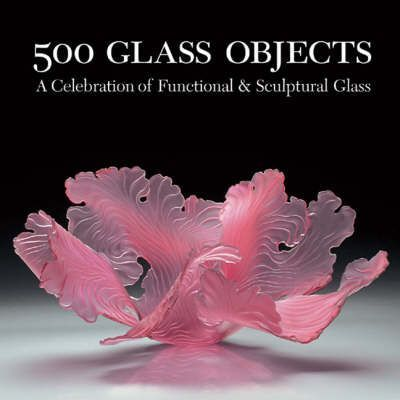 500 Glass Objects : A Celebration of Functional & Sculptural Glass